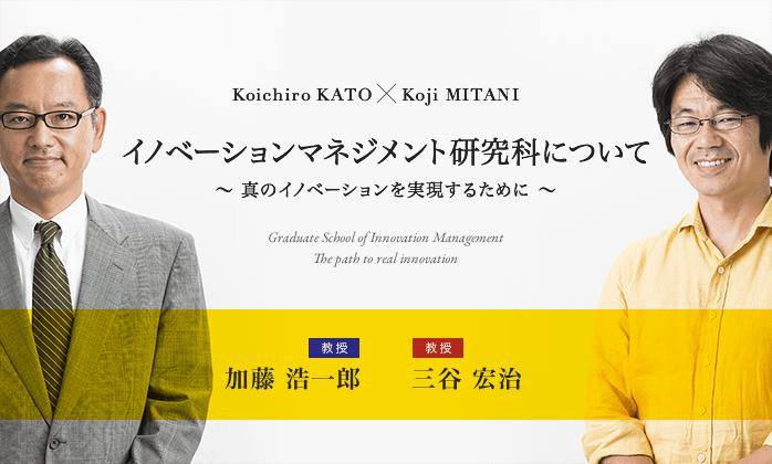 Koichiro KATO × Koji MITANI イノベーションマネジメント研究科について 〜 真のイノベーションを実現するために 〜