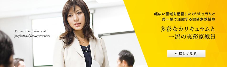 幅広い領域を網羅したカリキュラムと第一線で活躍する実務家教授陣 多彩なカリキュラムと一流の実務家教員