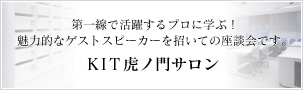 KIT虎ノ門サロン。第一線で活躍するプロに学ぶ!魅力的なゲストスピーカーを招いての座談会です。