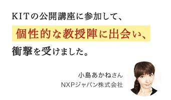 K.I.T.の公開講座に参加して、個性的な教授陣に出会い、衝撃を受けました。小島あかねさん NXPジャパン株式会社