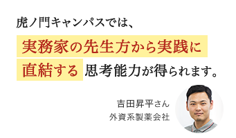 虎ノ門キャンパスでは、実務家の先生方から実践に直結する思考能力が得られます。吉田昇平さん 外資系製薬会社