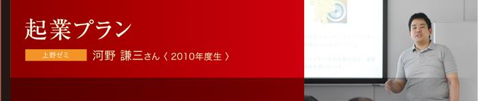 起業プラン 上野ゼミ 河野 謙三さん〈 2010年度生 〉