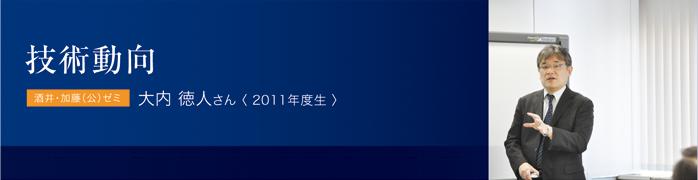 技術動向 酒井・加藤(公)ゼミ 大内 徳人さん〈 2011年度生 〉