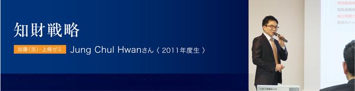 知財戦略 加藤(浩)・上條ゼミ Jung Chul Hwanさん〈 2011年度生 〉